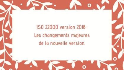 ISO 22000 version 2018 Les changements majeures de la nouvelle version.
