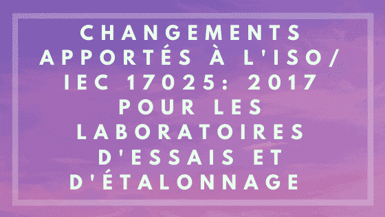 Changements apportés aux laboratoires d'essais et d'étalonnage ISO / IEC 17025: 2017
