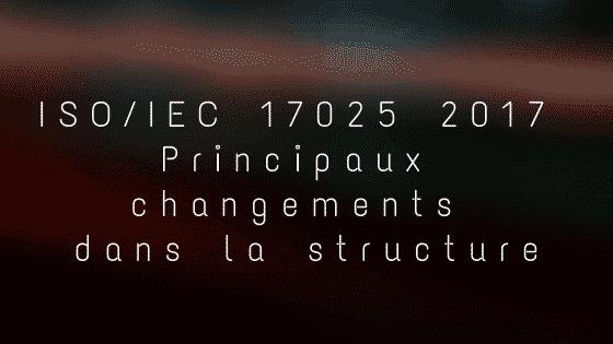ISO 17025 2017 Principaux changements dans la structure