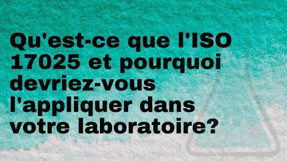 Qu'est-ce que l'ISO 17025 et pourquoi devriez-vous l'appliquer dans votre laboratoire?