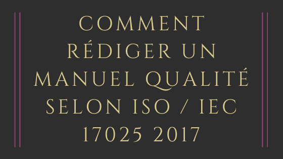 Comment rédiger un manuel qualité selon ISO / IEC 17025 2017