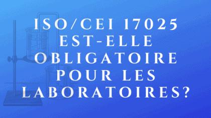ISO _ IEC 17025 est-il obligatoire pour les laboratoires
