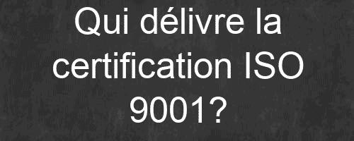 Qui délivre la certification ISO 9001?